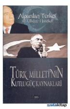 Alparslan Türkeş ve Ülkücü Hareket : Türk Milleti´nin Kutlu Güç Kaynakları